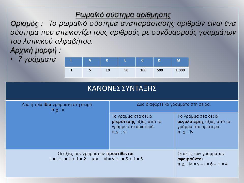 Ι V X L C D M 1 5 10 50 100 500 1.000 Ρωμαϊκό σύστημα αρίθμησης Ορισμός : Ορισμός : Το ρωμαϊκό σύστημα αναπαράστασης αριθμών είναι ένα σύστημα που απε