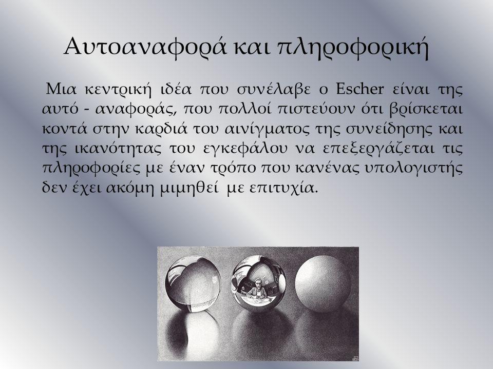 Αυτοαναφορά και πληροφορική Μια κεντρική ιδέα που συνέλαβε ο Escher είναι της αυτό - αναφοράς, που πολλοί πιστεύουν ότι βρίσκεται κοντά στην καρδιά το