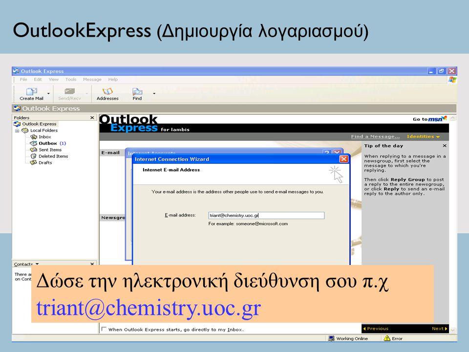 OutlookExpress ( Δημιουργία λογαριασμού ) Δώσε την ηλεκτρονική διεύθυνση σου π.χ triant@chemistry.uoc.gr