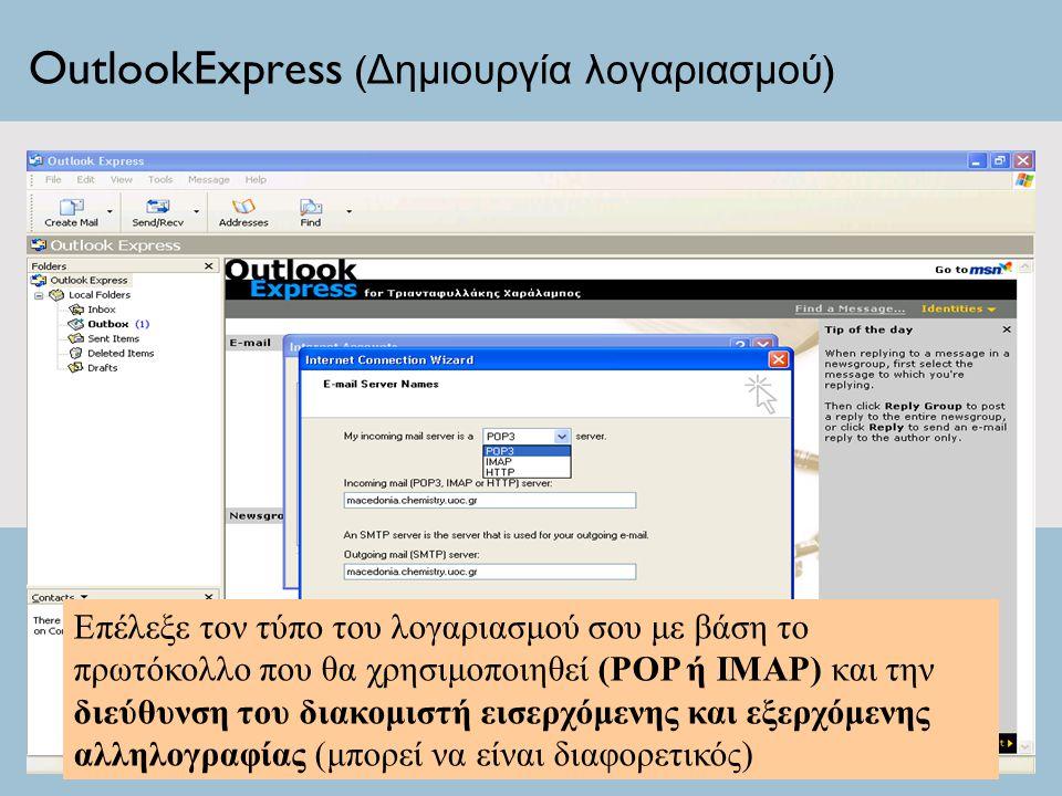 OutlookExpress ( Δημιουργία λογαριασμού ) Επέλεξε τον τύπο του λογαριασμού σου με βάση το πρωτόκολλο που θα χρησιμοποιηθεί (POP ή IMAP) και την διεύθυνση του διακομιστή εισερχόμενης και εξερχόμενης αλληλογραφίας (μπορεί να είναι διαφορετικός)