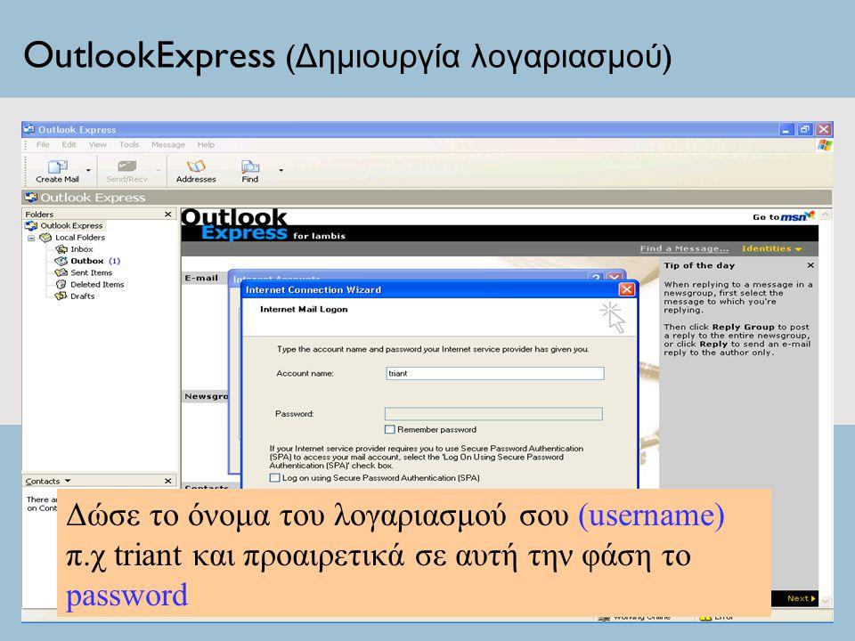 OutlookExpress ( Δημιουργία λογαριασμού ) Δώσε το όνομα του λογαριασμού σου (username) π.χ triant και προαιρετικά σε αυτή την φάση το password
