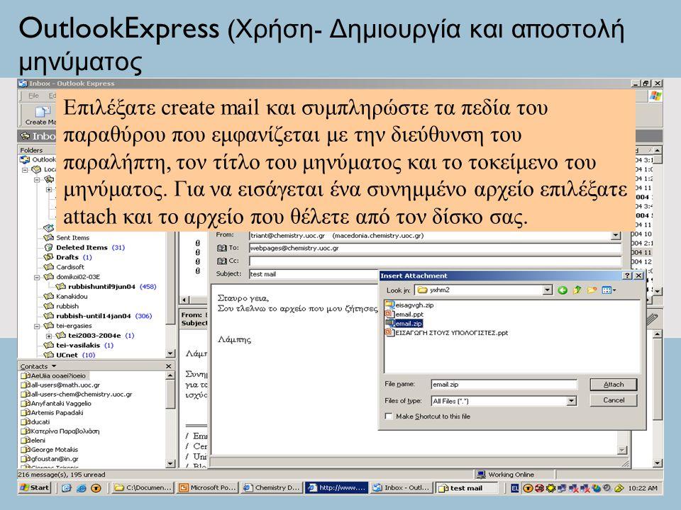 OutlookExpress ( Χρήση - Δημιουργία και α π οστολή μηνύματος Επιλέξατε create mail και συμπληρώστε τα πεδία του παραθύρου που εμφανίζεται με την διεύθυνση του παραλήπτη, τον τίτλο του μηνύματος και το τοκείμενο του μηνύματος.