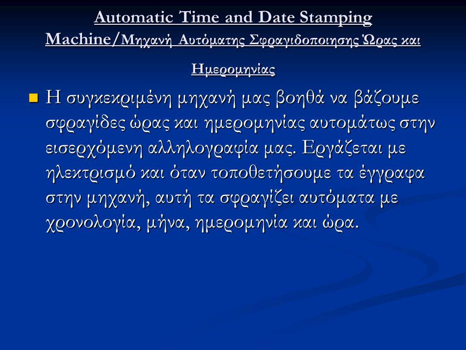 Automatic Time and Date Stamping Machine/ Μηχανή Αυτόματης Σφραγιδοποιησης Ώρας και Ημερομηνίας Η συγκεκριμένη μηχανή μας βοηθά να βάζουμε σφραγίδες ώ
