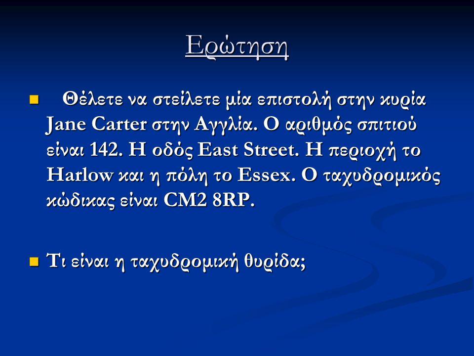 Ερώτηση Θέλετε να στείλετε μία επιστολή στην κυρία Jane Carter στην Αγγλία. Ο αριθμός σπιτιού είναι 142. Η οδός East Street. Η περιοχή το Harlow και η