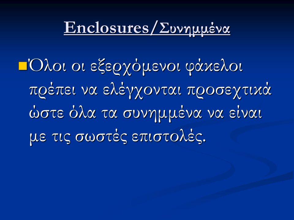Enclosures/ Συνημμένα Όλοι οι εξερχόμενοι φάκελοι πρέπει να ελέγχονται προσεχτικά ώστε όλα τα συνημμένα να είναι με τις σωστές επιστολές. Όλοι οι εξερ