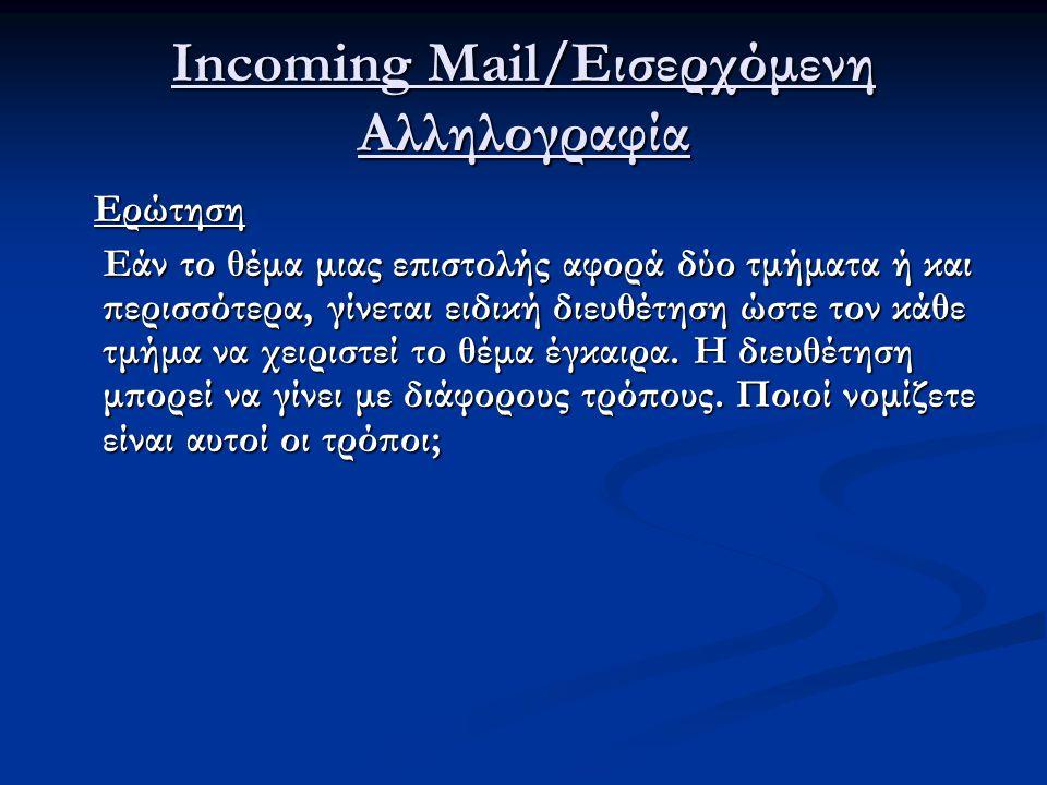 Incoming Mail/Εισερχόμενη Αλληλογραφία Ερώτηση Ερώτηση Εάν το θέμα μιας επιστολής αφορά δύο τμήματα ή και περισσότερα, γίνεται ειδική διευθέτηση ώστε