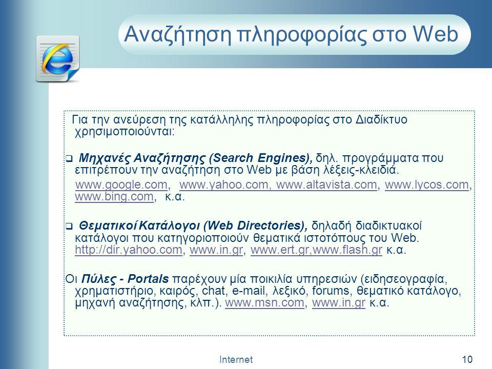 Internet 10 Αναζήτηση πληροφορίας στο Web Για την ανεύρεση της κατάλληλης πληροφορίας στο Διαδίκτυο χρησιμοποιούνται:  Μηχανές Αναζήτησης (Search Eng