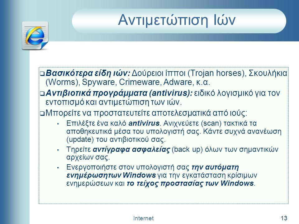 Internet 13 Αντιμετώπιση Ιών  Bασικότερα είδη ιών: Δούρειοι ίπποι (Trojan horses), Σκουλήκια (Worms), Spyware, Crimeware, Adware, κ.α.  Αντιβιοτικά