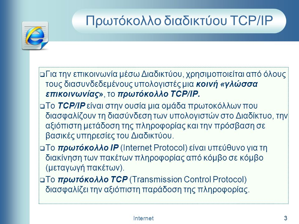 Internet 3 Πρωτόκολλο διαδικτύου TCP/IP  Για την επικοινωνία μέσω Διαδικτύου, χρησιμοποιείται από όλους τους διασυνδεδεμένους υπολογιστές μια κοινή «