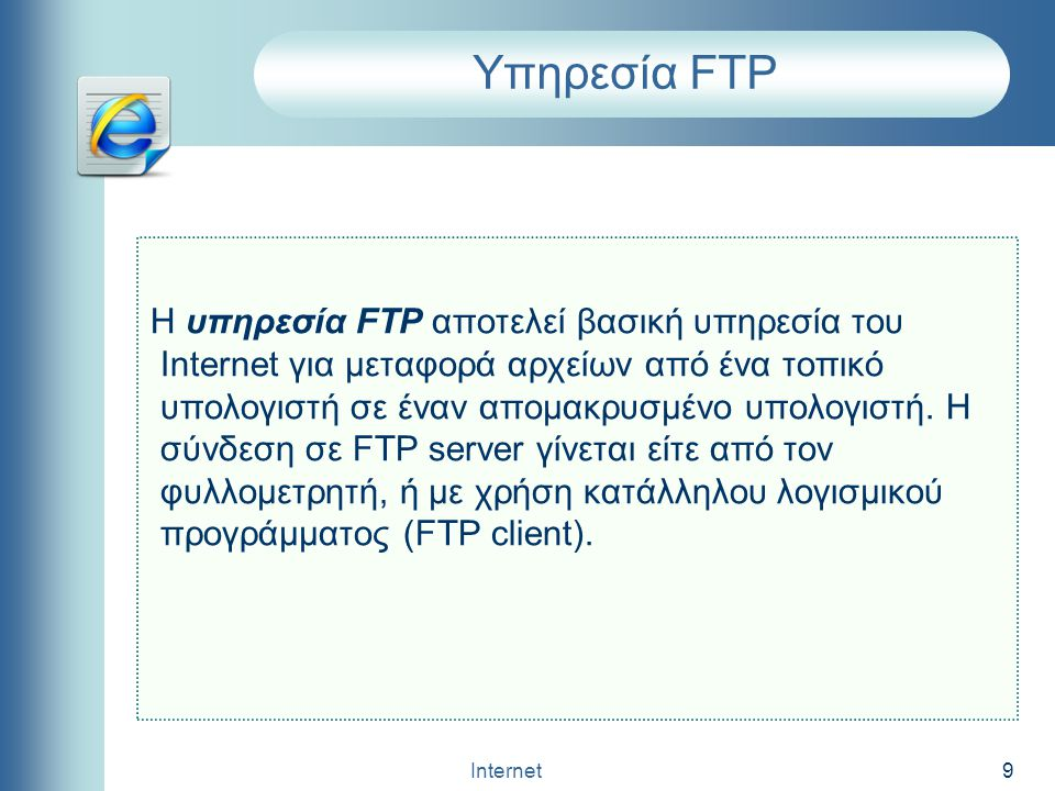 Internet 9 Υπηρεσία FTP H υπηρεσία FTP αποτελεί βασική υπηρεσία του Internet για μεταφορά αρχείων από ένα τοπικό υπολογιστή σε έναν απομακρυσμένο υπολ