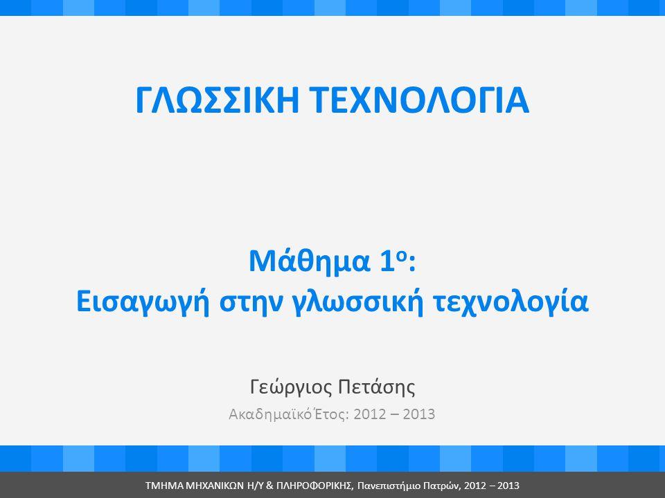 ΓΛΩΣΣΙΚΗ ΤΕΧΝΟΛΟΓΙΑ Γεώργιος Πετάσης Ακαδημαϊκό Έτος: 2012 – 2013 ΤMHMA MHXANIKΩΝ Η/Υ & ΠΛΗΡΟΦΟΡΙΚΗΣ, Πανεπιστήμιο Πατρών, 2012 – 2013 Μάθημα 1 ο : Εισαγωγή στην γλωσσική τεχνολογία