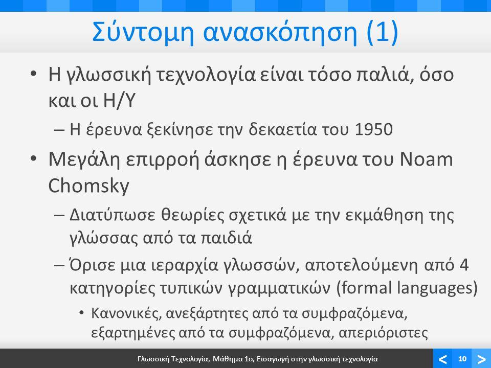 <> Σύντομη ανασκόπηση (1) Η γλωσσική τεχνολογία είναι τόσο παλιά, όσο και οι Η/Υ – Η έρευνα ξεκίνησε την δεκαετία του 1950 Μεγάλη επιρροή άσκησε η έρευνα του Noam Chomsky – Διατύπωσε θεωρίες σχετικά με την εκμάθηση της γλώσσας από τα παιδιά – Όρισε μια ιεραρχία γλωσσών, αποτελούμενη από 4 κατηγορίες τυπικών γραμματικών (formal languages) Κανονικές, ανεξάρτητες από τα συμφραζόμενα, εξαρτημένες από τα συμφραζόμενα, απεριόριστες Γλωσσική Τεχνολογία, Μάθημα 1ο, Εισαγωγή στην γλωσσική τεχνολογία10