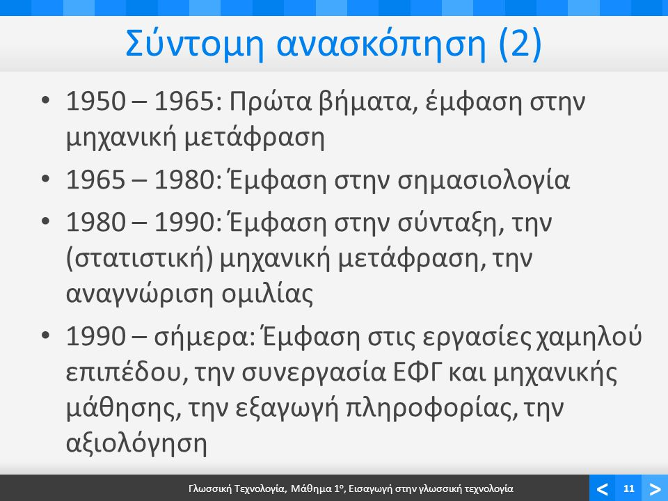<> Σύντομη ανασκόπηση (2) 1950 – 1965: Πρώτα βήματα, έμφαση στην μηχανική μετάφραση 1965 – 1980: Έμφαση στην σημασιολογία 1980 – 1990: Έμφαση στην σύνταξη, την (στατιστική) μηχανική μετάφραση, την αναγνώριση ομιλίας 1990 – σήμερα: Έμφαση στις εργασίες χαμηλού επιπέδου, την συνεργασία ΕΦΓ και μηχανικής μάθησης, την εξαγωγή πληροφορίας, την αξιολόγηση Γλωσσική Τεχνολογία, Μάθημα 1 ο, Εισαγωγή στην γλωσσική τεχνολογία11