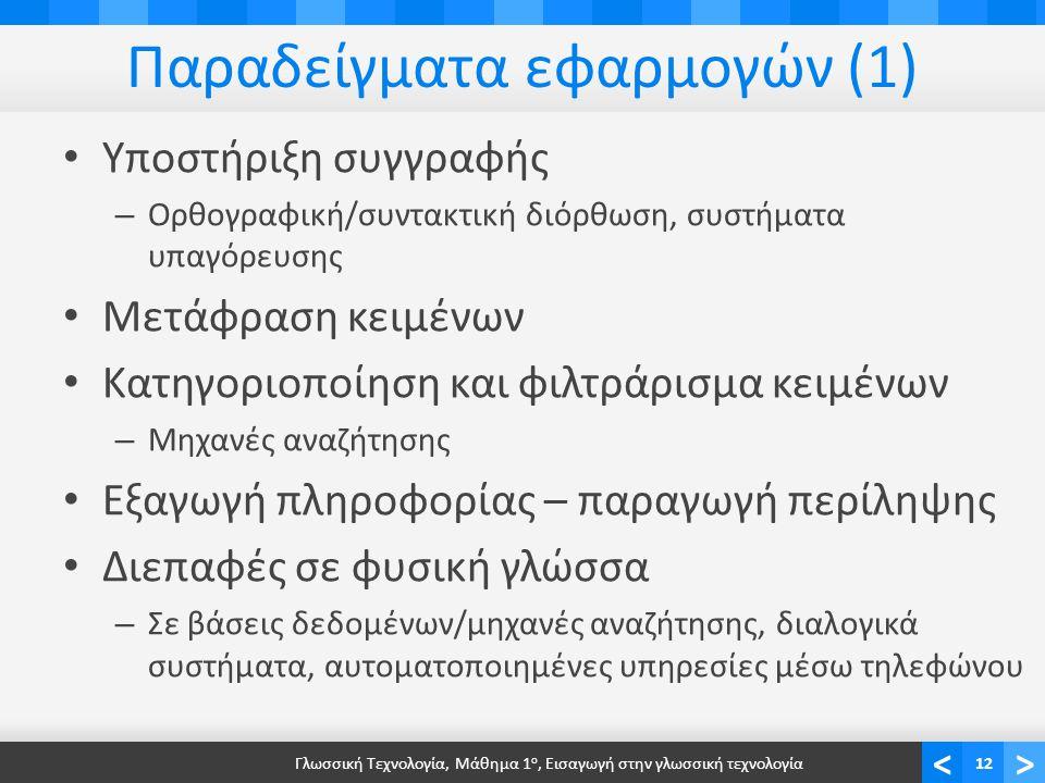 <> Παραδείγματα εφαρμογών (1) Υποστήριξη συγγραφής – Ορθογραφική/συντακτική διόρθωση, συστήματα υπαγόρευσης Μετάφραση κειμένων Κατηγοριοποίηση και φιλτράρισμα κειμένων – Μηχανές αναζήτησης Εξαγωγή πληροφορίας – παραγωγή περίληψης Διεπαφές σε φυσική γλώσσα – Σε βάσεις δεδομένων/μηχανές αναζήτησης, διαλογικά συστήματα, αυτοματοποιημένες υπηρεσίες μέσω τηλεφώνου Γλωσσική Τεχνολογία, Μάθημα 1 ο, Εισαγωγή στην γλωσσική τεχνολογία12