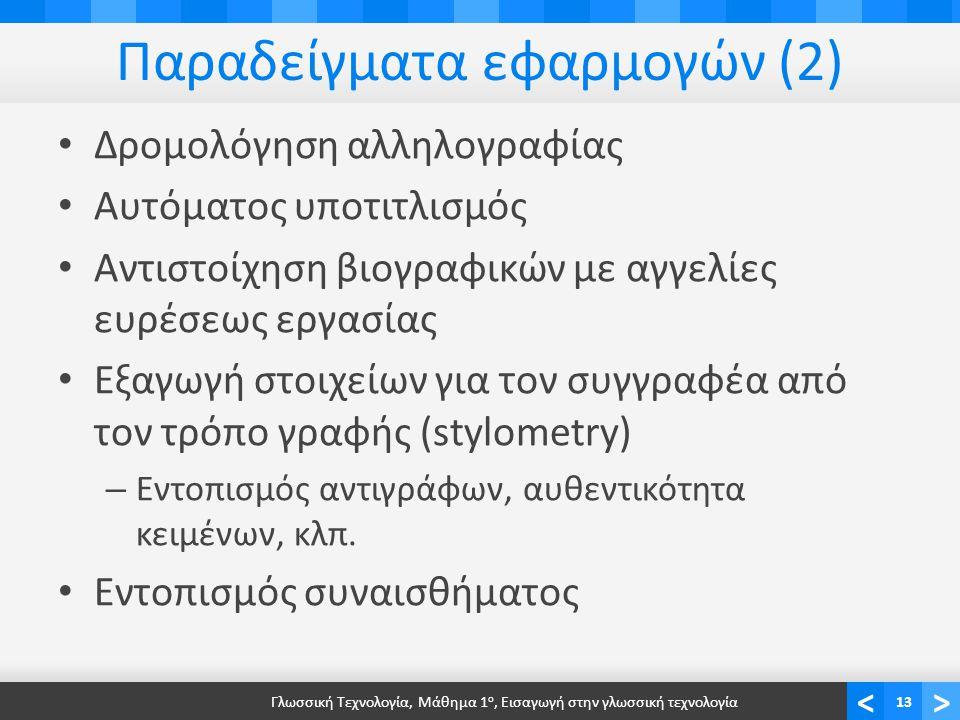 <> Παραδείγματα εφαρμογών (2) Δρομολόγηση αλληλογραφίας Αυτόματος υποτιτλισμός Αντιστοίχηση βιογραφικών με αγγελίες ευρέσεως εργασίας Εξαγωγή στοιχείων για τον συγγραφέα από τον τρόπο γραφής (stylometry) – Εντοπισμός αντιγράφων, αυθεντικότητα κειμένων, κλπ.