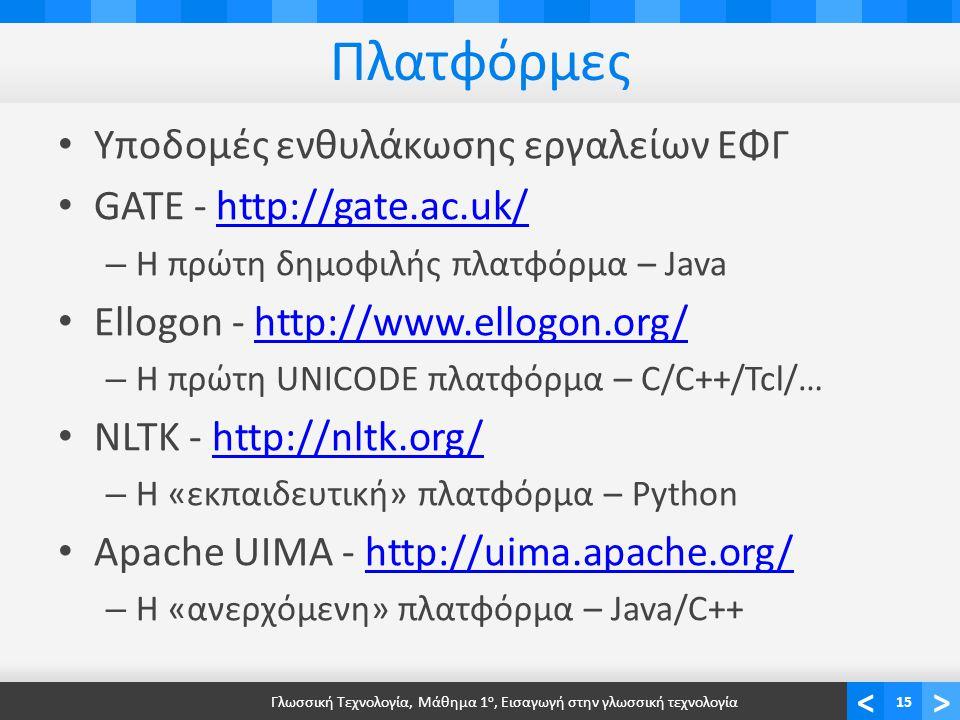 <> Πλατφόρμες Υποδομές ενθυλάκωσης εργαλείων ΕΦΓ GATE - http://gate.ac.uk/http://gate.ac.uk/ – Η πρώτη δημοφιλής πλατφόρμα – Java Ellogon - http://www.ellogon.org/http://www.ellogon.org/ – Η πρώτη UNICODE πλατφόρμα – C/C++/Tcl/… NLTK - http://nltk.org/http://nltk.org/ – Η «εκπαιδευτική» πλατφόρμα – Python Apache UIMA - http://uima.apache.org/http://uima.apache.org/ – Η «ανερχόμενη» πλατφόρμα – Java/C++ Γλωσσική Τεχνολογία, Μάθημα 1 ο, Εισαγωγή στην γλωσσική τεχνολογία15