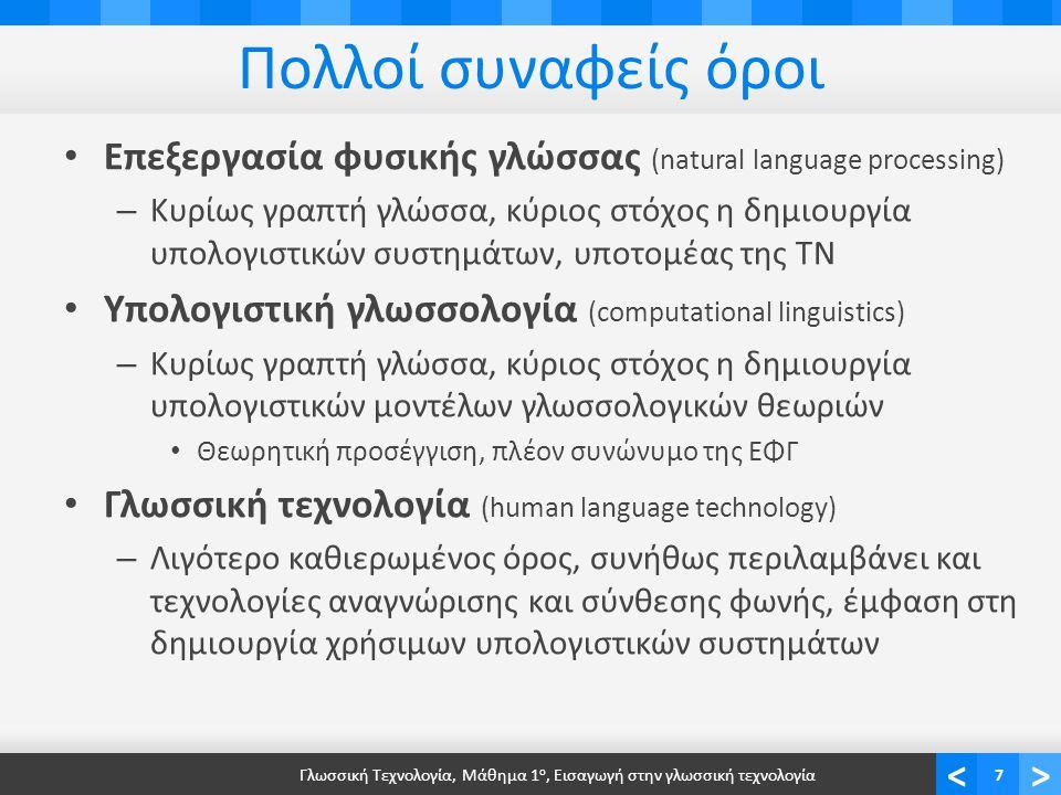 <> Πολλοί συναφείς όροι Επεξεργασία φυσικής γλώσσας (natural language processing) – Κυρίως γραπτή γλώσσα, κύριος στόχος η δημιουργία υπολογιστικών συστημάτων, υποτομέας της ΤΝ Υπολογιστική γλωσσολογία (computational linguistics) – Κυρίως γραπτή γλώσσα, κύριος στόχος η δημιουργία υπολογιστικών μοντέλων γλωσσολογικών θεωριών Θεωρητική προσέγγιση, πλέον συνώνυμο της ΕΦΓ Γλωσσική τεχνολογία (human language technology) – Λιγότερο καθιερωμένος όρος, συνήθως περιλαμβάνει και τεχνολογίες αναγνώρισης και σύνθεσης φωνής, έμφαση στη δημιουργία χρήσιμων υπολογιστικών συστημάτων Γλωσσική Τεχνολογία, Μάθημα 1 ο, Εισαγωγή στην γλωσσική τεχνολογία7