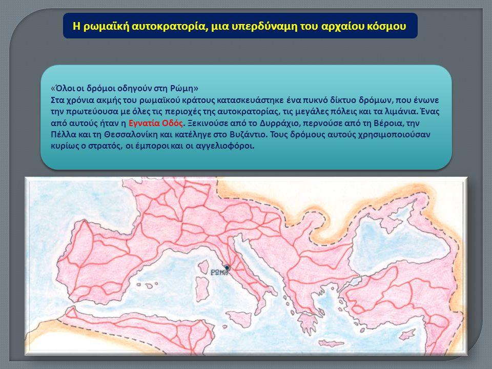 «Όλοι οι δρόμοι οδηγούν στη Ρώμη» Στα χρόνια ακμής του ρωμαϊκού κράτους κατασκευάστηκε ένα πυκνό δίκτυο δρόμων, που ένωνε την πρωτεύουσα με όλες τις π