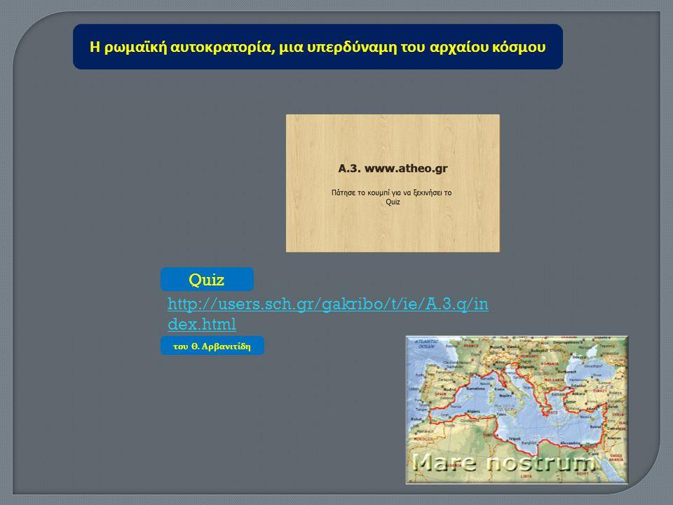 Η ρωμαϊκή αυτοκρατορία, μια υπερδύναμη του αρχαίου κόσμου http://users.sch.gr/gakribo/t/ie/A.3.q/in dex.html Quiz του Θ. Αρβανιτίδη