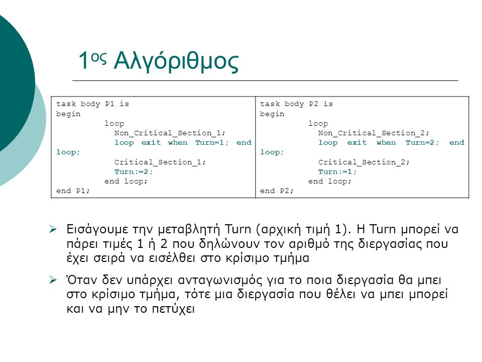 1 ος Αλγόριθμος task body P1 is begin loop Non_Critical_Section_1; loop exit when Turn=1; end loop; Critical_Section_1; Turn:=2; end loop; end P1; task body P2 is begin loop Non_Critical_Section_2; loop exit when Turn=2; end loop; Critical_Section_2; Turn:=1; end loop; end P2;  Εισάγουμε την μεταβλητή Turn (αρχική τιμή 1).