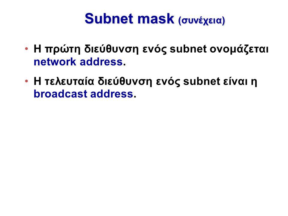 Subnet mask (συνέχεια) Η πρώτη διεύθυνση ενός subnet ονομάζεται network address. H τελευταία διεύθυνση ενός subnet είναι η broadcast address.