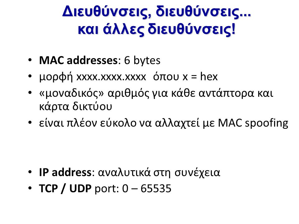 Διευθύνσεις, διευθύνσεις... και άλλες διευθύνσεις! MAC addresses: 6 bytes μορφή xxxx.xxxx.xxxx όπου x = hex «μοναδικός» αριθμός για κάθε αντάπτορα και