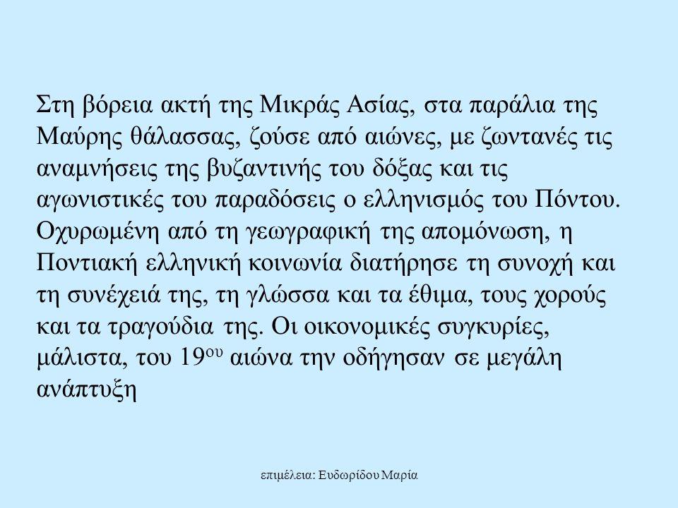 επιμέλεια: Ευδωρίδου Μαρία Στη βόρεια ακτή της Μικράς Ασίας, στα παράλια της Μαύρης θάλασσας, ζούσε από αιώνες, με ζωντανές τις αναμνήσεις της βυζαντινής του δόξας και τις αγωνιστικές του παραδόσεις ο ελληνισμός του Πόντου.