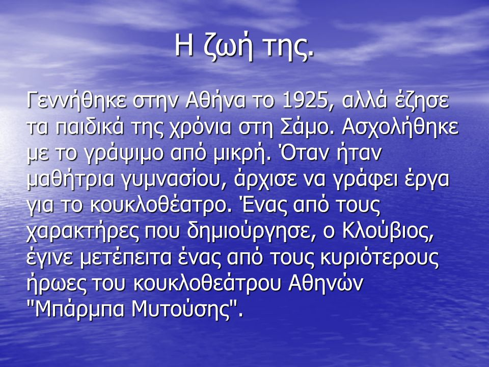 Η ζωή της. Γεννήθηκε στην Αθήνα το 1925, αλλά έζησε τα παιδικά της χρόνια στη Σάμο. Ασχολήθηκε με το γράψιμο από μικρή. Όταν ήταν μαθήτρια γυμνασίου,