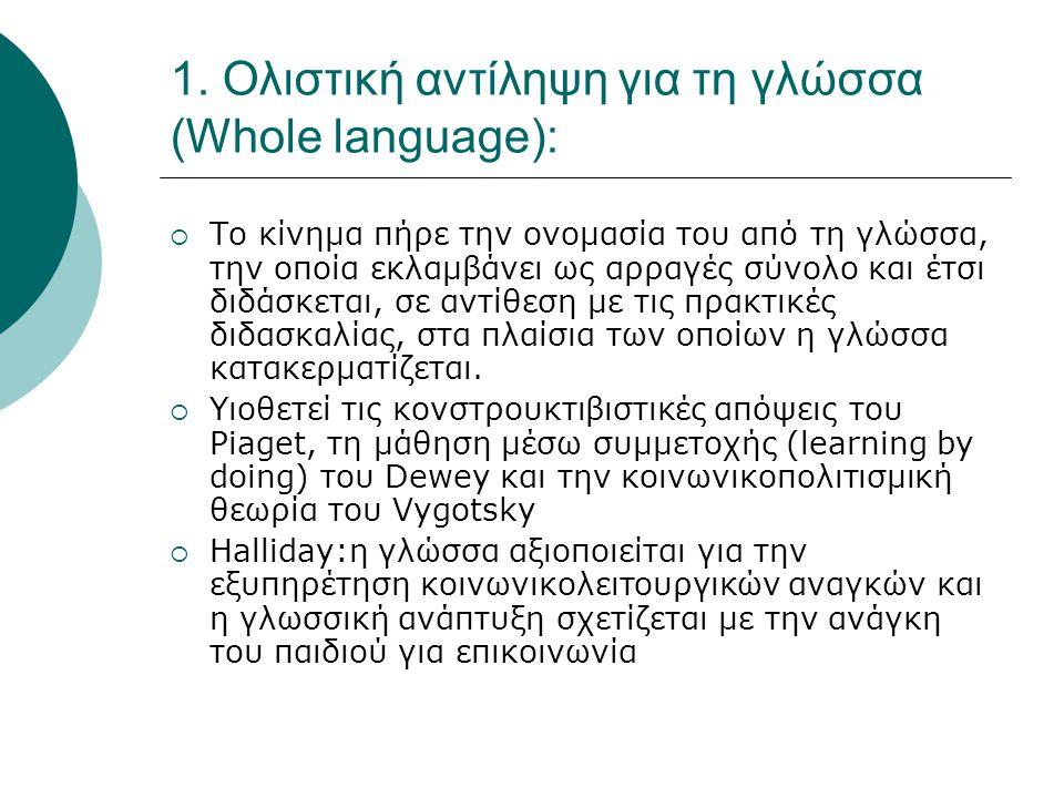 1. Ολιστική αντίληψη για τη γλώσσα (Whole language):  Το κίνημα πήρε την ονομασία του από τη γλώσσα, την οποία εκλαμβάνει ως αρραγές σύνολο και έτσι