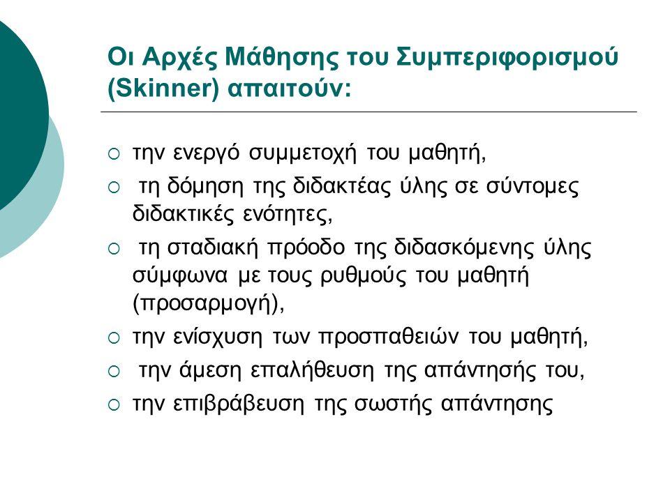 Οι Αρχές Μάθησης του Συμπεριφορισμού (Skinner) απαιτούν:  την ενεργό συμμετοχή του μαθητή,  τη δόμηση της διδακτέας ύλης σε σύντομες διδακτικές ενότ