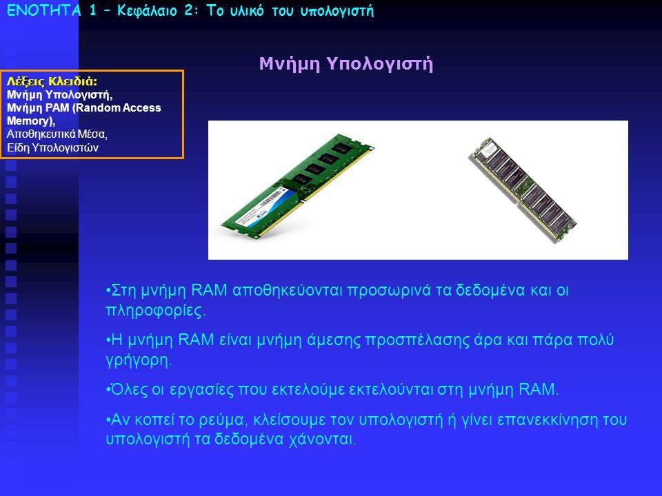 ΕΝΟΤΗΤΑ 1 – Κεφάλαιο 2: To υλικό του υπολογιστή Λέξεις Κλειδιά: Μνήμη Υπολογιστή, Μνήμη ΡΑΜ (Random Access Memory), Αποθηκευτικά Μέσα, Είδη Υπολογιστώ