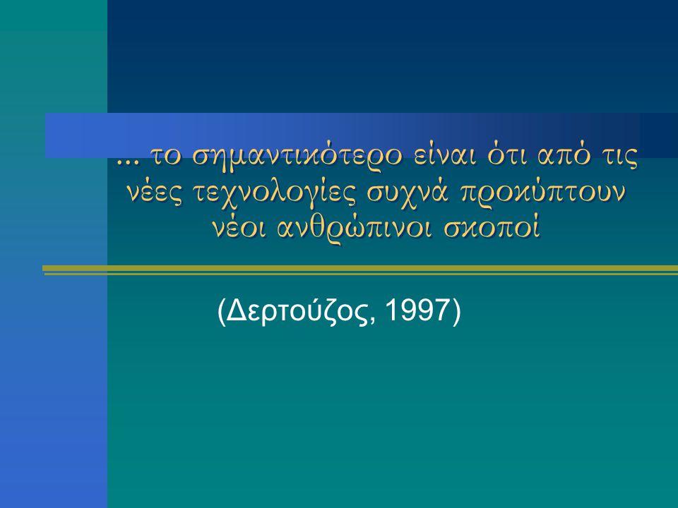 ... το σημαντικότερο είναι ότι από τις νέες τεχνολογίες συχνά προκύπτουν νέοι ανθρώπινοι σκοποί (Δερτούζος, 1997)