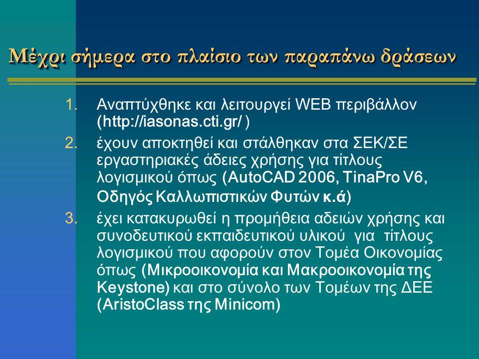 Μέχρι σήμερα στο πλαίσιο των παραπάνω δράσεων 1.Αναπτύχθηκε και λειτουργεί WEB περιβάλλον (http://iasonas.cti.gr/ ) 2.έχουν αποκτηθεί και στάλθηκαν στα ΣΕΚ/ΣΕ εργαστηριακές άδειες χρήσης για τίτλους λογισμικού όπως (AutoCAD 2006, TinaPro V6, Οδηγός Καλλωπιστικών Φυτών κ.ά ) 3.έχει κατακυρωθεί η προμήθεια αδειών χρήσης και συνοδευτικού εκπαιδευτικού υλικού για τίτλους λογισμικού που αφορούν στον Τομέα Οικονομίας όπως (Μικροοικονομία και Μακροοικονομία της Keystone) και στο σύνολο των Τομέων της ΔΕΕ (AristoClass της Minicom)