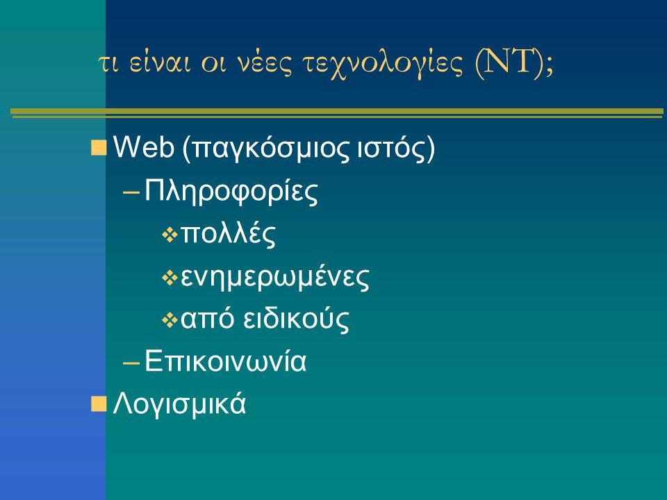 τι είναι οι νέες τεχνολογίες (ΝΤ); Web (παγκόσμιος ιστός) –Πληροφορίες  πολλές  ενημερωμένες  από ειδικούς –Επικοινωνία Λογισμικά