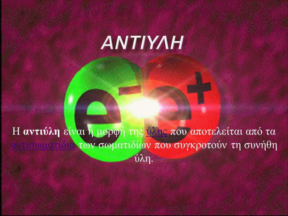 Η αντιύλη είναι η μορφή της ύλης που αποτελείται από τα αντισωματίδια των σωματιδίων που συγκροτούν τη συνήθη ύλη. ύλης αντισωματίδια