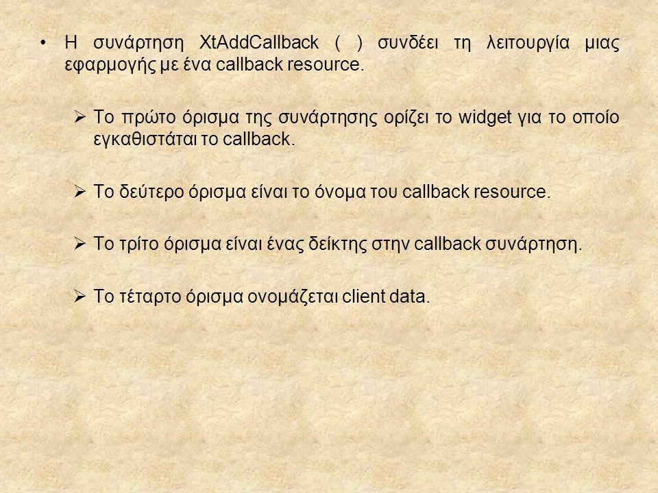 Η συνάρτηση XtAddCallback ( ) συνδέει τη λειτουργία μιας εφαρμογής με ένα callback resource.  To πρώτο όρισμα της συνάρτησης ορίζει το widget για το