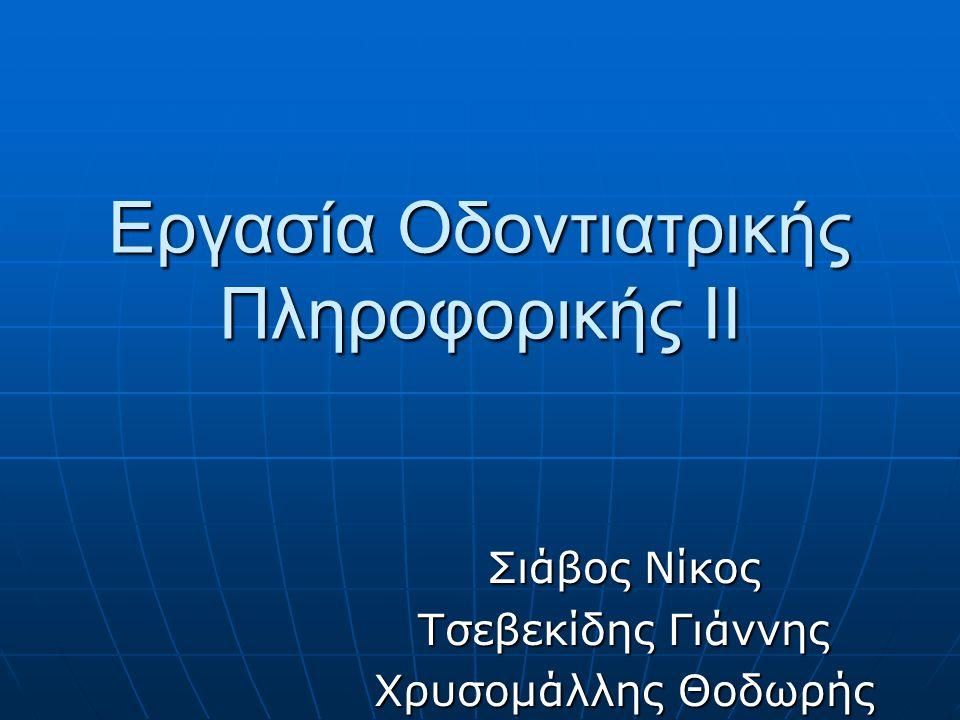 Εργασία Οδοντιατρικής Πληροφορικής ΙI Σιάβος Νίκος Τσεβεκίδης Γιάννης Χρυσομάλλης Θοδωρής