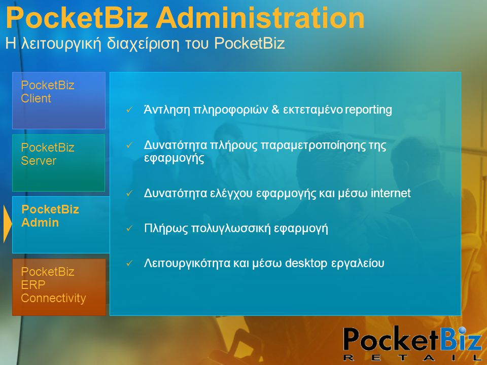 PocketBiz Admin PocketBiz Client PocketBiz Server PocketBiz ERP Connectivity Άντληση πληροφοριών & εκτεταμένο reporting Δυνατότητα πλήρους παραμετροποίησης της εφαρμογής Δυνατότητα ελέγχου εφαρμογής και μέσω internet Πλήρως πολυγλωσσική εφαρμογή Λειτουργικότητα και μέσω desktop εργαλείου PocketBiz Administration Η λειτουργική διαχείριση του PocketBiz