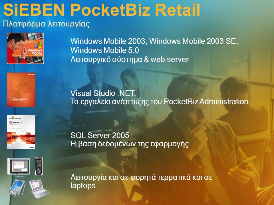 SiEBEN PocketBiz Retail Πλατφόρμα λειτουργίας Windows Mobile 2003, Windows Mobile 2003 SE, Windows Mobile 5.0 Λειτουργικό σύστημα & web server Λειτουργία και σε φορητά τερματικά και σε laptops SQL Server 2005 : Η βάση δεδομένων της εφαρμογής Visual Studio.ΝΕΤ: Το εργαλείο ανάπτυξης του PocketBiz Administration