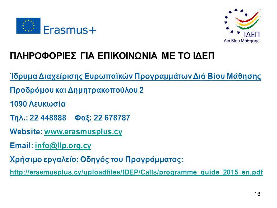 ΠΛΗΡΟΦΟΡΙΕΣ ΓΙΑ ΕΠΙΚΟΙΝΩΝΙΑ ΜΕ ΤΟ ΙΔΕΠ Ίδρυμα Διαχείρισης Ευρωπαϊκών Προγραμμάτων Διά Βίου Μάθησης Προδρόμου και Δημητρακοπούλου 2 1090 Λευκωσία Τηλ.: 22 448888 Φαξ: 22 678787 Website: www.erasmusplus.cywww.erasmusplus.cy Email: info@llp.org.cyinfo@llp.org.cy Χρήσιμο εργαλείο: Οδηγός του Προγράμματος: http://erasmusplus.cy/uploadfiles/IDEP/Calls/programme_guide_2015_en.pdf 18
