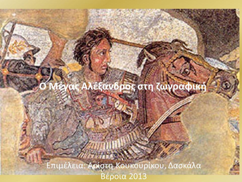 Ο Μέγας Αλέξανδρος στη ζωγραφική Επιμέλεια: Αρίστη Κουκουρίκου, Δασκάλα Βέροια 2013
