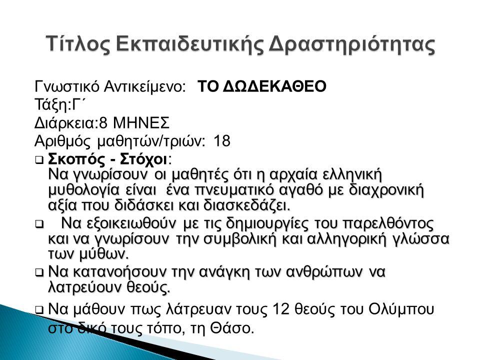 Γνωστικό Αντικείμενο: ΤΟ ΔΩΔΕΚΑΘΕΟ Τάξη:Γ΄ Διάρκεια:8 ΜΗΝΕΣ Αριθμός μαθητών/τριών: 18 Να γνωρίσουν οι μαθητές ότι η αρχαία ελληνική μυθολογία είναι έν