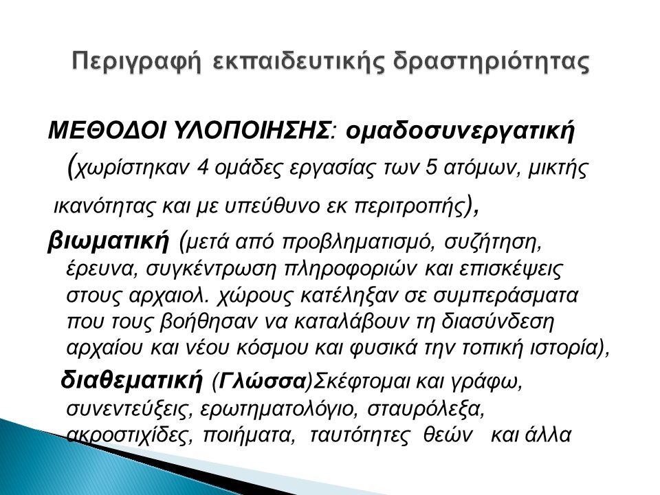 ΜΕΘΟΔΟΙ ΥΛΟΠΟΙΗΣΗΣ: ομαδoσυνεργατική ( χωρίστηκαν 4 ομάδες εργασίας των 5 ατόμων, μικτής ικανότητας και με υπεύθυνο εκ περιτροπής ), βιωματική ( μετά