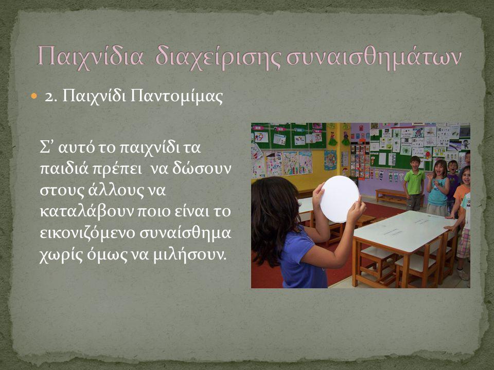 2. Παιχνίδι Παντομίμας Σ' αυτό το παιχνίδι τα παιδιά πρέπει να δώσουν στους άλλους να καταλάβουν ποιο είναι το εικονιζόμενο συναίσθημα χωρίς όμως να μ