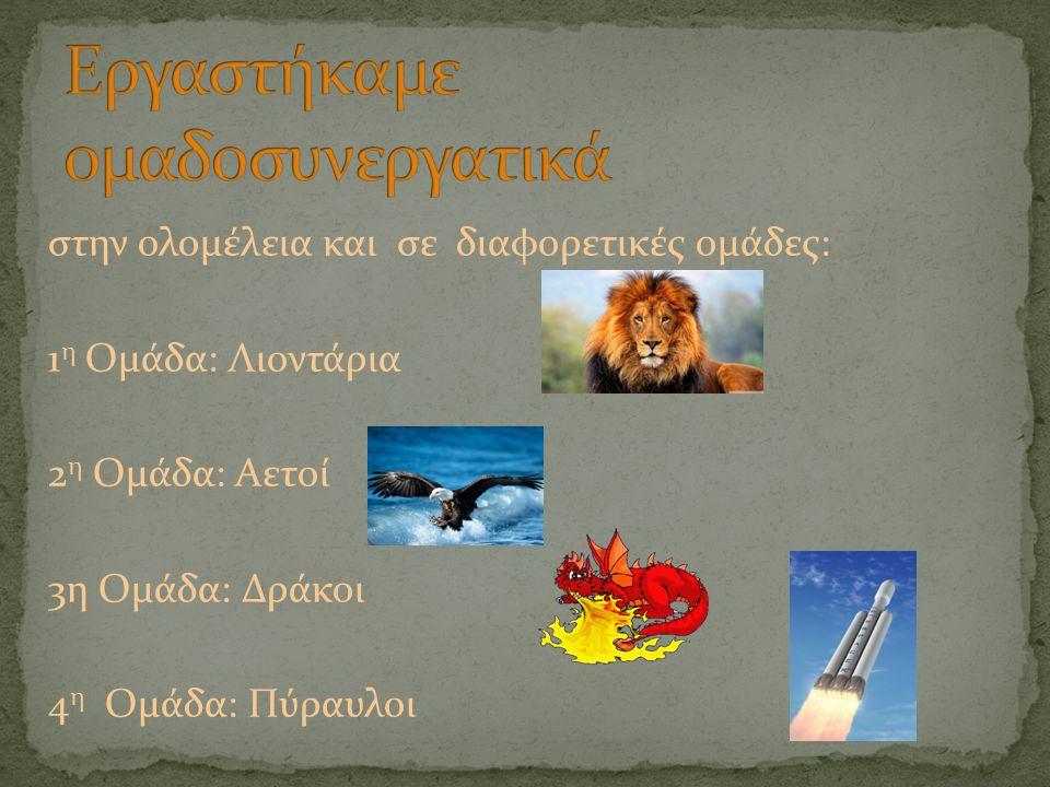 στην ολομέλεια και σε διαφορετικές ομάδες: 1 η Ομάδα: Λιοντάρια 2 η Ομάδα: Αετοί 3η Ομάδα: Δράκοι 4 η Ομάδα: Πύραυλοι
