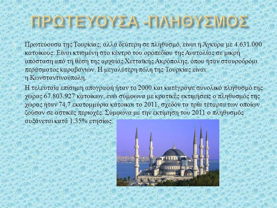  Πρωτεύουσα της Τουρκίας, αλλά δεύτερη σε πληθυσμό, είναι η Άγκυρα με 4.631.000 κατοίκους. Είναι κτισμένη στο κέντρο του οροπεδίου της Ανατολίας σε μ