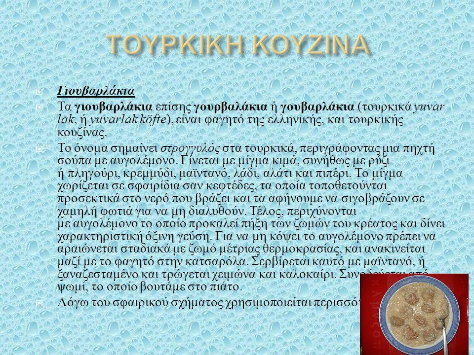  Γιουβαρλάκια  Τα γιουβαρλάκια επίσης γουρβαλάκια ή γουβαρλάκια ( τουρκικά yuvar lak, ή yuvarlak köfte ), είναι φαγητό της ελληνικής, και τουρκικής