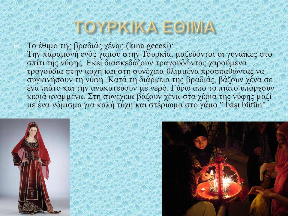  Το έθιμο της βραδιάς χένας (kına gecesi): Την παραμονή ενός γάμου στην Τουρκία, μαζεύονται οι γυναίκες στο σπίτι της νύφης. Εκεί διασκεδάζουν τραγου
