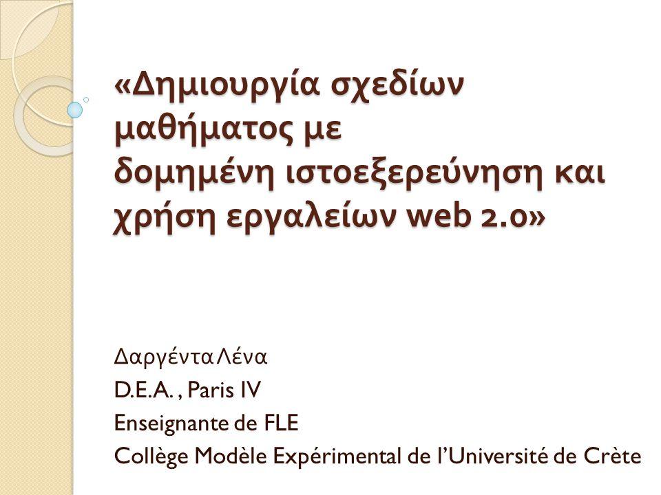 « Δημιουργία σχεδίων μαθήματος με δομημένη ιστοεξερεύνηση και χρήση εργαλείων web 2.0» Δαργέντα Λένα D.E.A., Paris IV Enseignante de FLE Collège Modèle Expérimental de l'Université de Crète