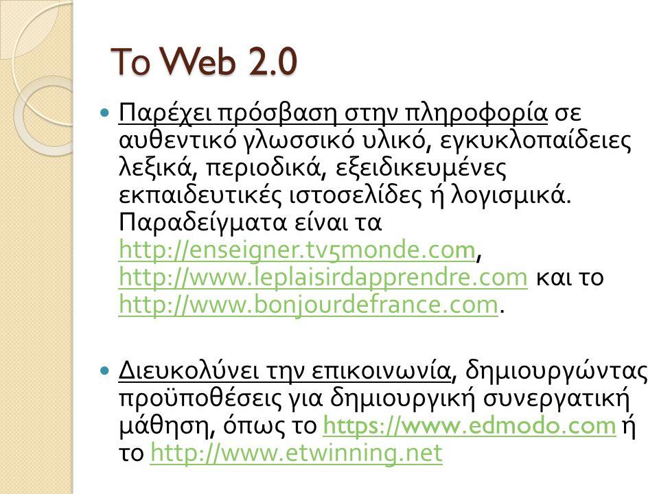 Το Web 2.0 Παρέχει πρόσβαση στην πληροφορία σε αυθεντικό γλωσσικό υλικό, εγκυκλοπαίδειες λεξικά, περιοδικά, εξειδικευμένες εκπαιδευτικές ιστοσελίδες ή λογισμικά.